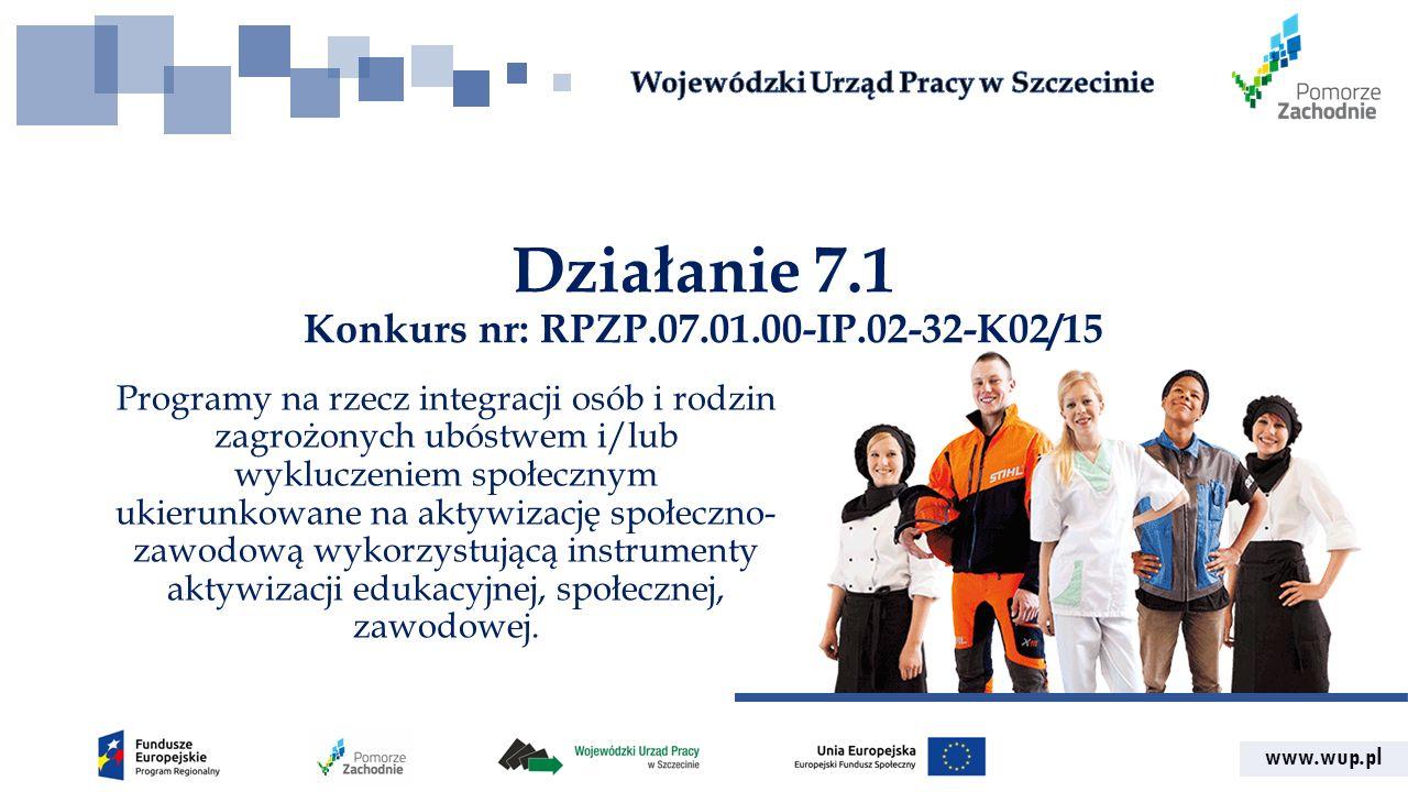 www.wup.pl Działanie 7.1 Konkurs nr: RPZP.07.01.00-IP.02-32-K02/15 Programy na rzecz integracji osób i rodzin zagrożonych ubóstwem i/lub wykluczeniem społecznym ukierunkowane na aktywizację społeczno- zawodową wykorzystującą instrumenty aktywizacji edukacyjnej, społecznej, zawodowej.