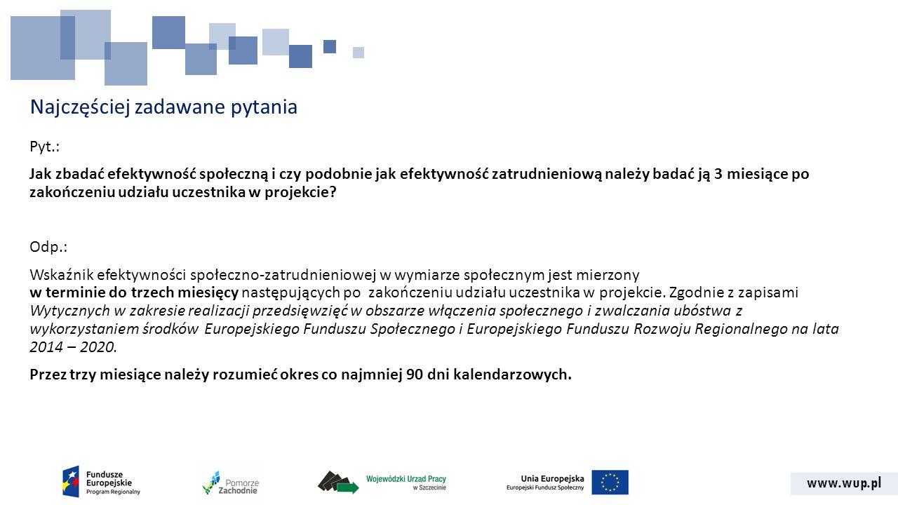 www.wup.pl Najczęściej zadawane pytania Pyt.: Jak zbadać efektywność społeczną i czy podobnie jak efektywność zatrudnieniową należy badać ją 3 miesiące po zakończeniu udziału uczestnika w projekcie.