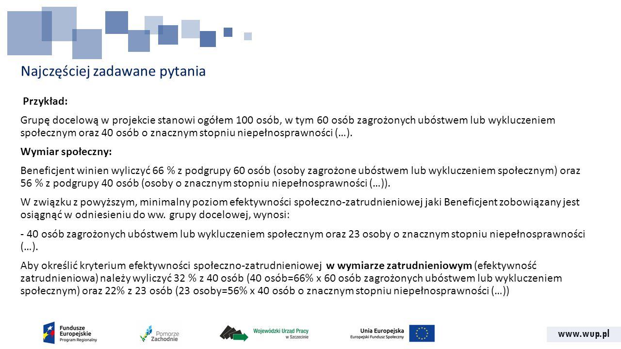 www.wup.pl Najczęściej zadawane pytania Przykład: Grupę docelową w projekcie stanowi ogółem 100 osób, w tym 60 osób zagrożonych ubóstwem lub wykluczeniem społecznym oraz 40 osób o znacznym stopniu niepełnosprawności (…).