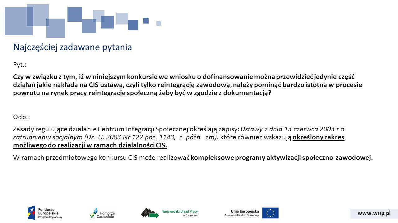 www.wup.pl Najczęściej zadawane pytania Pyt.: Czy w związku z tym, iż w niniejszym konkursie we wniosku o dofinansowanie można przewidzieć jedynie część działań jakie nakłada na CIS ustawa, czyli tylko reintegrację zawodową, należy pominąć bardzo istotna w procesie powrotu na rynek pracy reintegracje społeczną żeby być w zgodzie z dokumentacją.