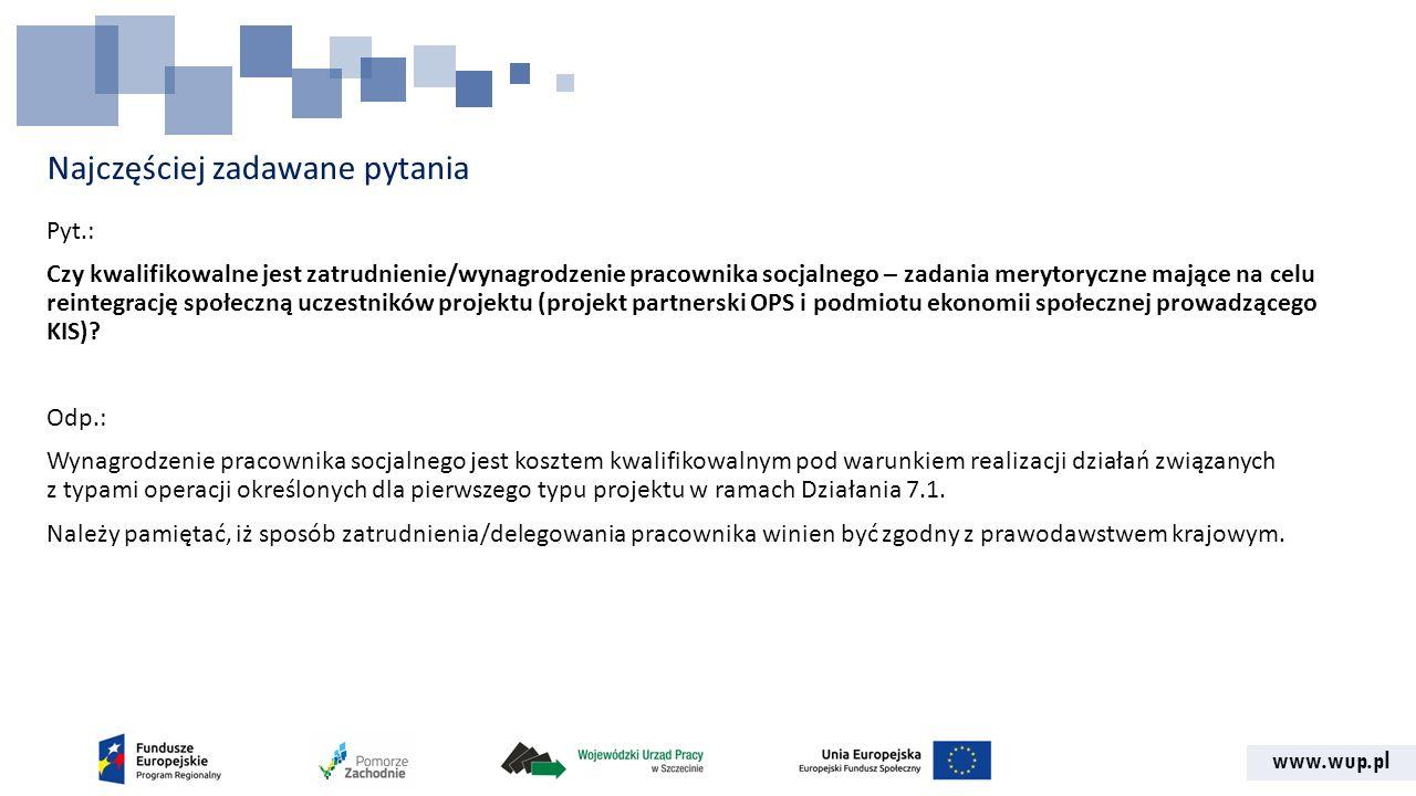 www.wup.pl Najczęściej zadawane pytania Pyt.: Czy kwalifikowalne jest zatrudnienie/wynagrodzenie pracownika socjalnego – zadania merytoryczne mające na celu reintegrację społeczną uczestników projektu (projekt partnerski OPS i podmiotu ekonomii społecznej prowadzącego KIS).