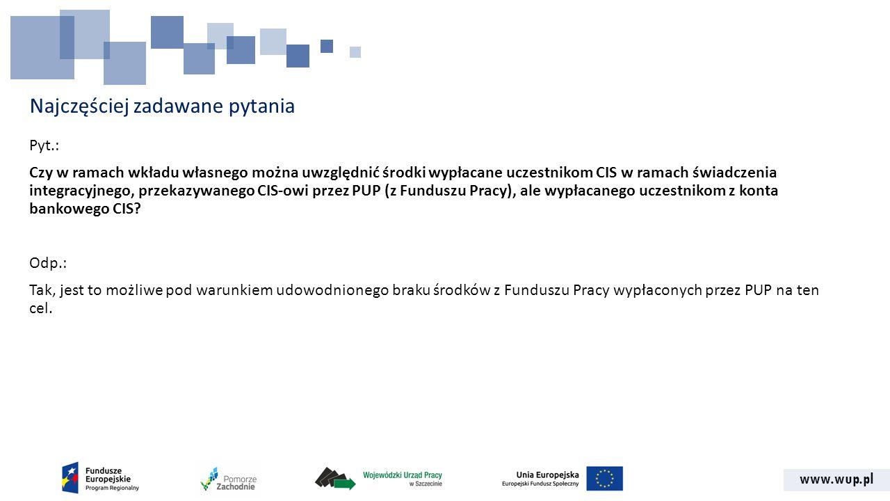 www.wup.pl Najczęściej zadawane pytania Pyt.: Czy w ramach wkładu własnego można uwzględnić środki wypłacane uczestnikom CIS w ramach świadczenia integracyjnego, przekazywanego CIS-owi przez PUP (z Funduszu Pracy), ale wypłacanego uczestnikom z konta bankowego CIS.