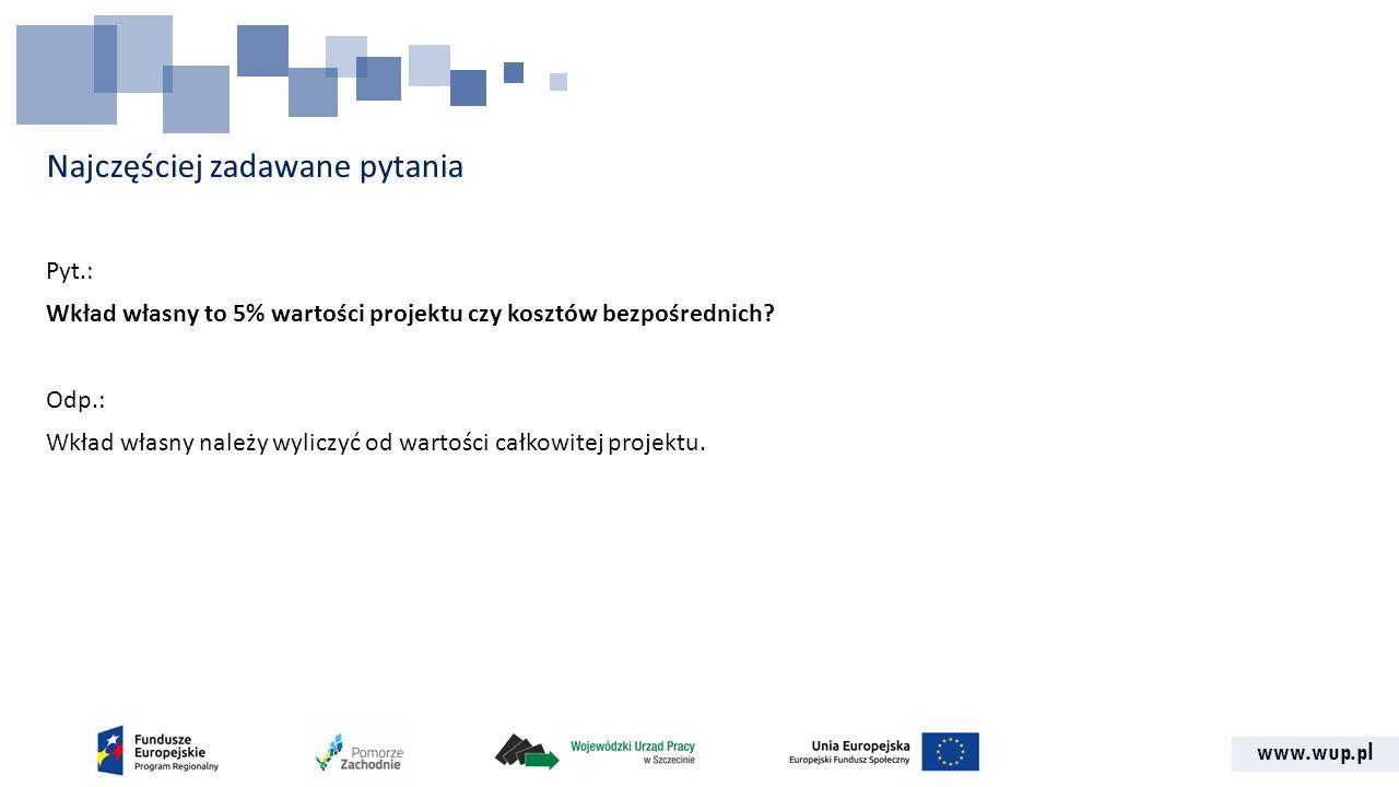 www.wup.pl Najczęściej zadawane pytania Pyt.: Wkład własny to 5% wartości projektu czy kosztów bezpośrednich.
