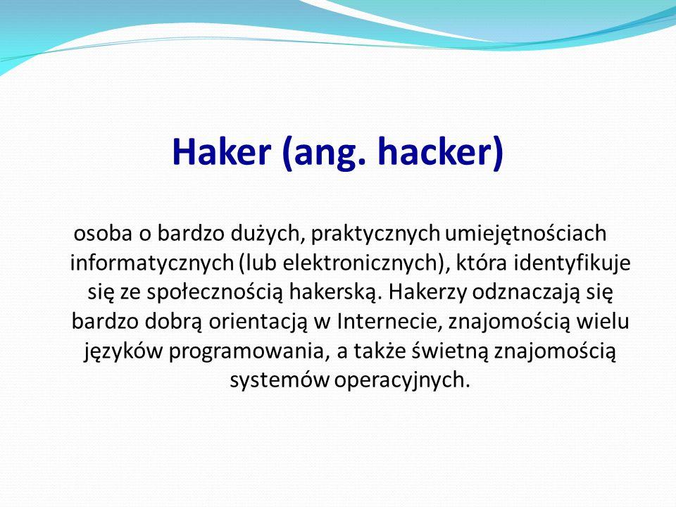Haker (ang. hacker) osoba o bardzo dużych, praktycznych umiejętnościach informatycznych (lub elektronicznych), która identyfikuje się ze społecznością