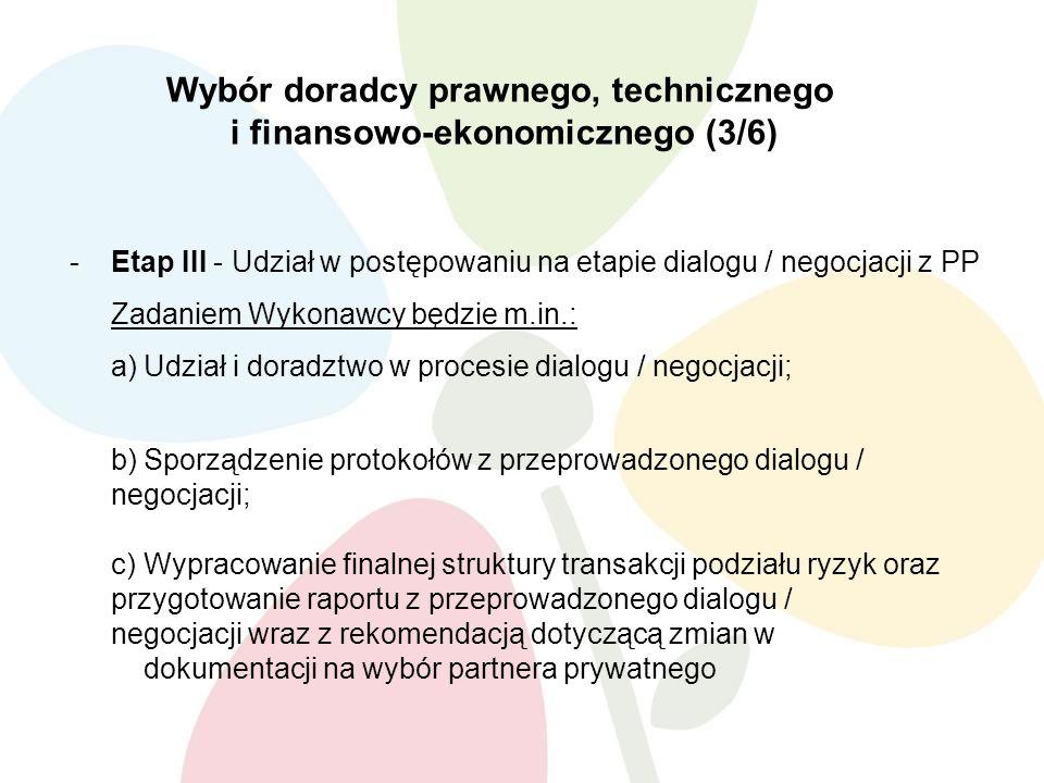 Wybór doradcy prawnego, technicznego i finansowo-ekonomicznego (3/6) -Etap III - Udział w postępowaniu na etapie dialogu / negocjacji z PP Zadaniem Wykonawcy będzie m.in.: a)Udział i doradztwo w procesie dialogu / negocjacji; b)Sporządzenie protokołów z przeprowadzonego dialogu / negocjacji; c)Wypracowanie finalnej struktury transakcji podziału ryzyk oraz przygotowanie raportu z przeprowadzonego dialogu / negocjacji wraz z rekomendacją dotyczącą zmian w dokumentacji na wybór partnera prywatnego