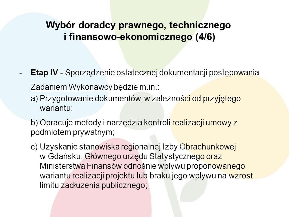 Wybór doradcy prawnego, technicznego i finansowo-ekonomicznego (4/6) -Etap IV - Sporządzenie ostatecznej dokumentacji postępowania Zadaniem Wykonawcy będzie m.in.: a)Przygotowanie dokumentów, w zależności od przyjętego wariantu; b)Opracuje metody i narzędzia kontroli realizacji umowy z podmiotem prywatnym; c)Uzyskanie stanowiska regionalnej Izby Obrachunkowej w Gdańsku, Głównego urzędu Statystycznego oraz Ministerstwa Finansów odnośnie wpływu proponowanego wariantu realizacji projektu lub braku jego wpływu na wzrost limitu zadłużenia publicznego;