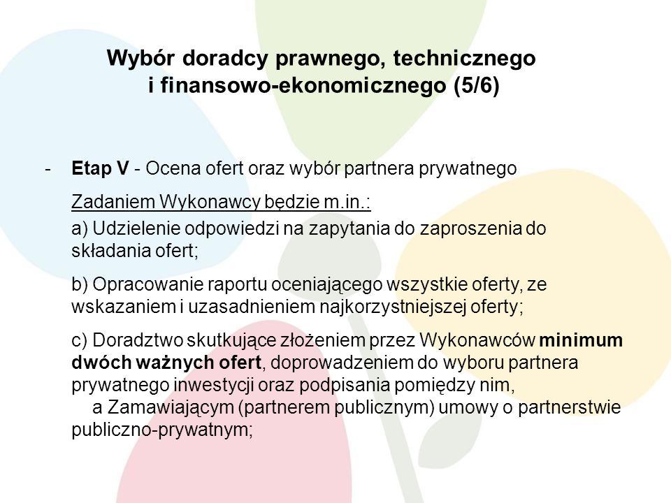 Wybór doradcy prawnego, technicznego i finansowo-ekonomicznego (5/6) -Etap V - Ocena ofert oraz wybór partnera prywatnego Zadaniem Wykonawcy będzie m.in.: a)Udzielenie odpowiedzi na zapytania do zaproszenia do składania ofert; b)Opracowanie raportu oceniającego wszystkie oferty, ze wskazaniem i uzasadnieniem najkorzystniejszej oferty; c)Doradztwo skutkujące złożeniem przez Wykonawców minimum dwóch ważnych ofert, doprowadzeniem do wyboru partnera prywatnego inwestycji oraz podpisania pomiędzy nim, a Zamawiającym (partnerem publicznym) umowy o partnerstwie publiczno-prywatnym;