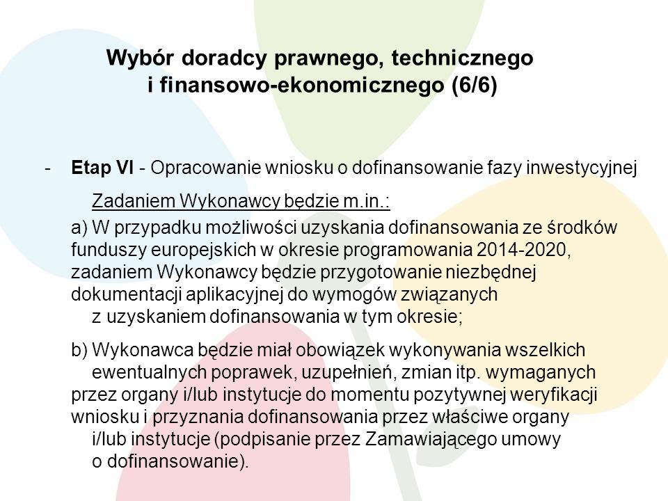 Wybór doradcy prawnego, technicznego i finansowo-ekonomicznego (6/6) -Etap VI - Opracowanie wniosku o dofinansowanie fazy inwestycyjnej Zadaniem Wykonawcy będzie m.in.: a)W przypadku możliwości uzyskania dofinansowania ze środków funduszy europejskich w okresie programowania 2014-2020, zadaniem Wykonawcy będzie przygotowanie niezbędnej dokumentacji aplikacyjnej do wymogów związanych z uzyskaniem dofinansowania w tym okresie; b)Wykonawca będzie miał obowiązek wykonywania wszelkich ewentualnych poprawek, uzupełnień, zmian itp.