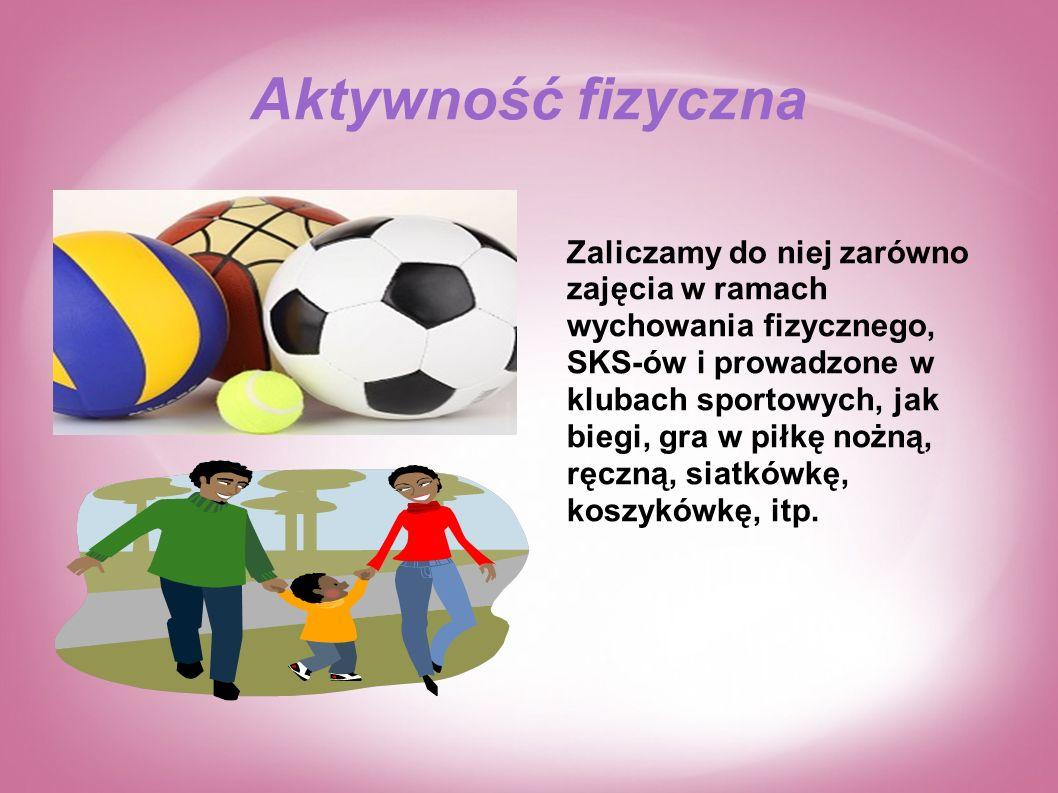 Aktywność fizyczna Zaliczamy do niej zarówno zajęcia w ramach wychowania fizycznego, SKS-ów i prowadzone w klubach sportowych, jak biegi, gra w piłkę nożną, ręczną, siatkówkę, koszykówkę, itp.