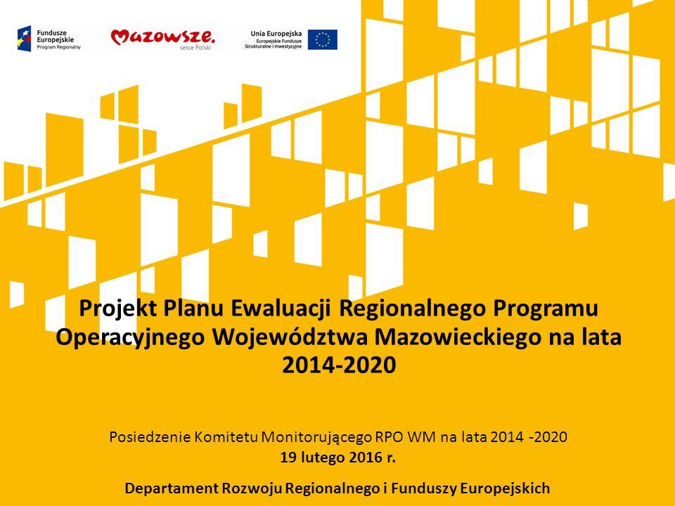 Projekt Planu Ewaluacji Regionalnego Programu Operacyjnego Województwa Mazowieckiego na lata 2014-2020 Posiedzenie Komitetu Monitorującego RPO WM na lata 2014 -2020 19 lutego 2016 r.