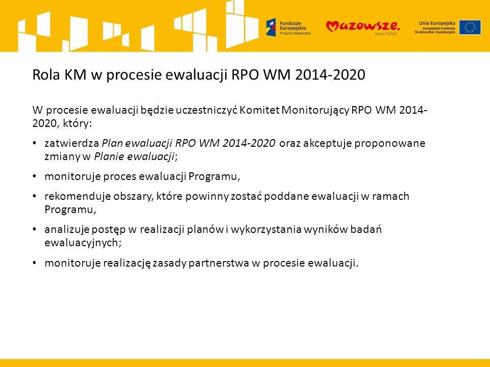 Rola KM w procesie ewaluacji RPO WM 2014-2020 W procesie ewaluacji będzie uczestniczyć Komitet Monitorujący RPO WM 2014- 2020, który: zatwierdza Plan ewaluacji RPO WM 2014-2020 oraz akceptuje proponowane zmiany w Planie ewaluacji; monitoruje proces ewaluacji Programu, rekomenduje obszary, które powinny zostać poddane ewaluacji w ramach Programu, analizuje postęp w realizacji planów i wykorzystania wyników badań ewaluacyjnych; monitoruje realizację zasady partnerstwa w procesie ewaluacji.