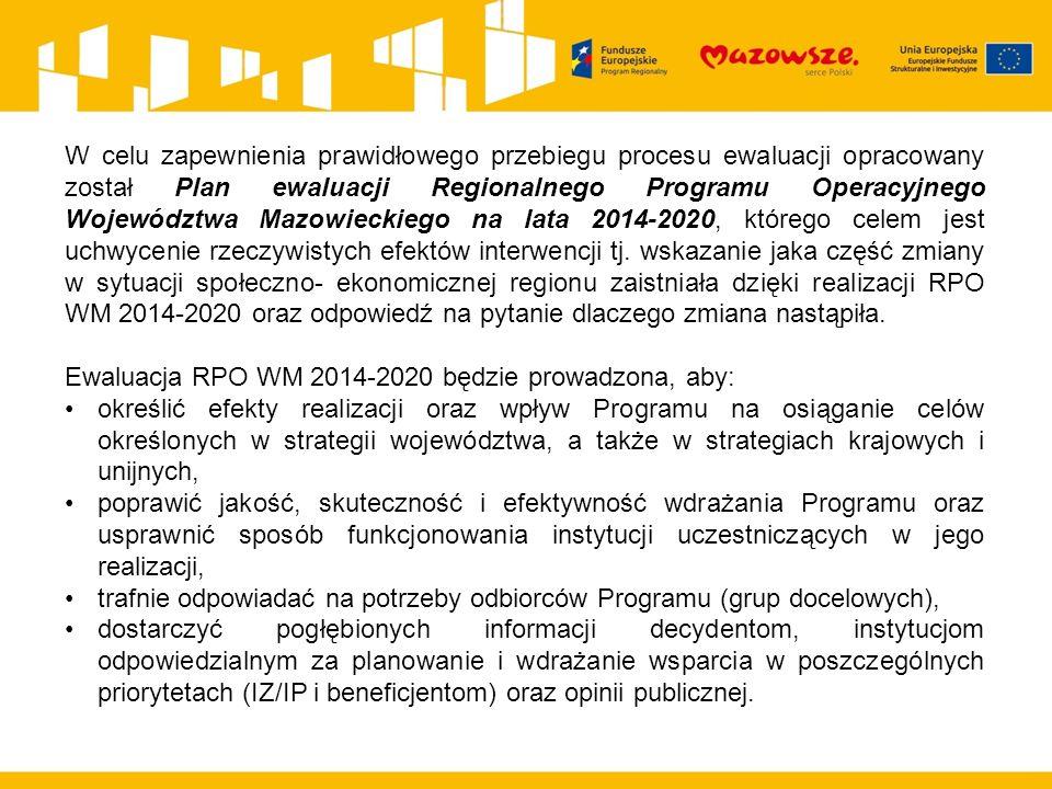 W celu zapewnienia prawidłowego przebiegu procesu ewaluacji opracowany został Plan ewaluacji Regionalnego Programu Operacyjnego Województwa Mazowieckiego na lata 2014-2020, którego celem jest uchwycenie rzeczywistych efektów interwencji tj.