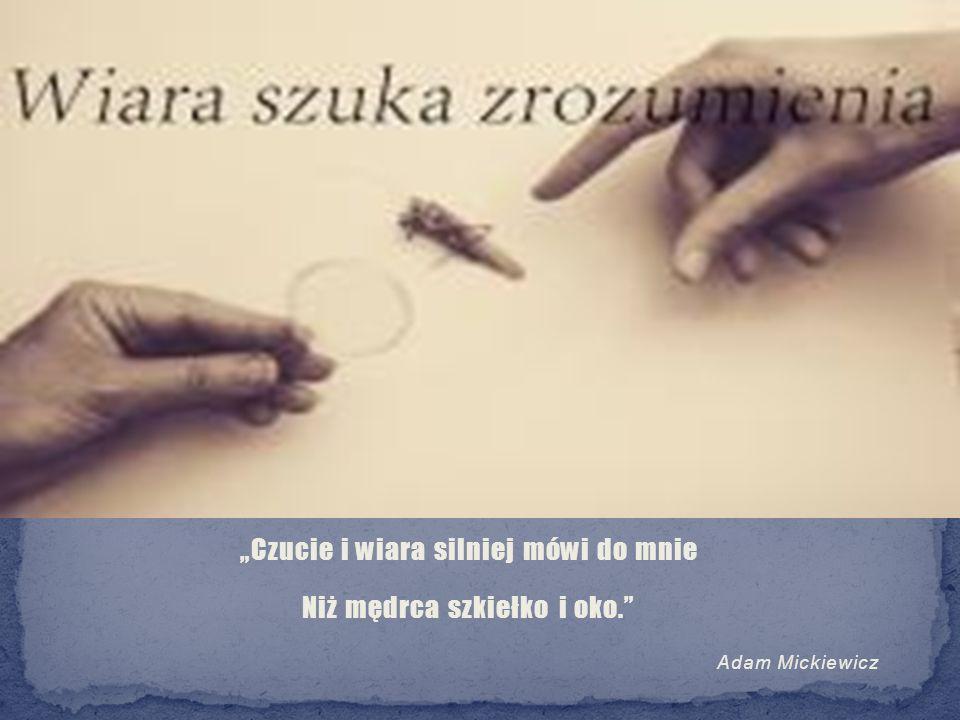 """""""Czucie i wiara silniej mówi do mnie Niż mędrca szkiełko i oko."""" Adam Mickiewicz"""