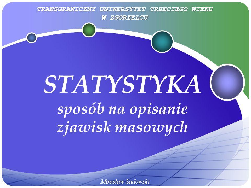 STATYSTYKA sposób na opisanie zjawisk masowych Mirosław Sadowski TRANSGRANICZNY UNIWERSYTET TRZECIEGO WIEKU W ZGORZELCU