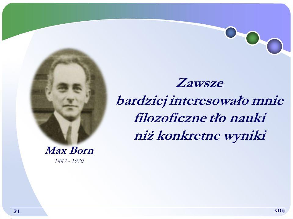 Max Born 1882 - 1970 Zawsze bardziej interesowało mnie filozoficzne tło nauki niż konkretne wyniki 21 sDg