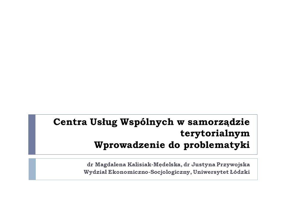 Centra Usług Wspólnych w samorządzie terytorialnym Wprowadzenie do problematyki dr Magdalena Kalisiak-Mędelska, dr Justyna Przywojska Wydział Ekonomiczno-Socjologiczny, Uniwersytet Łódzki