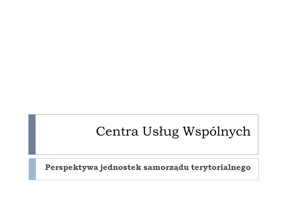 Centra Usług Wspólnych Perspektywa jednostek samorządu terytorialnego