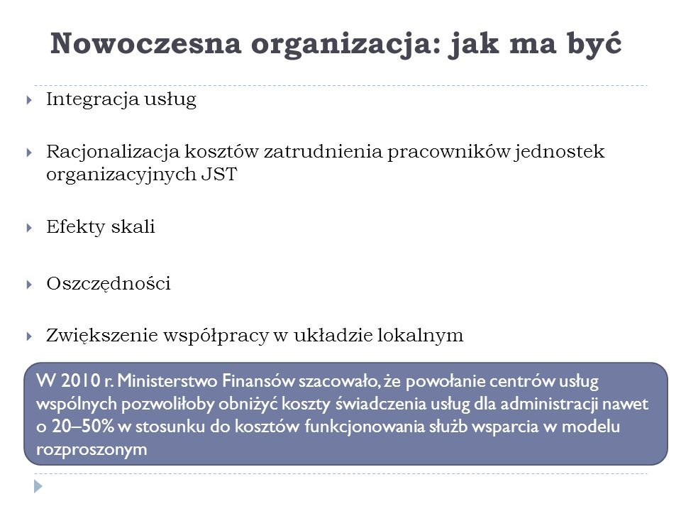 Nowoczesna organizacja: jak ma być  Integracja usług  Racjonalizacja kosztów zatrudnienia pracowników jednostek organizacyjnych JST  Efekty skali  Oszczędności  Zwiększenie współpracy w układzie lokalnym W 2010 r.