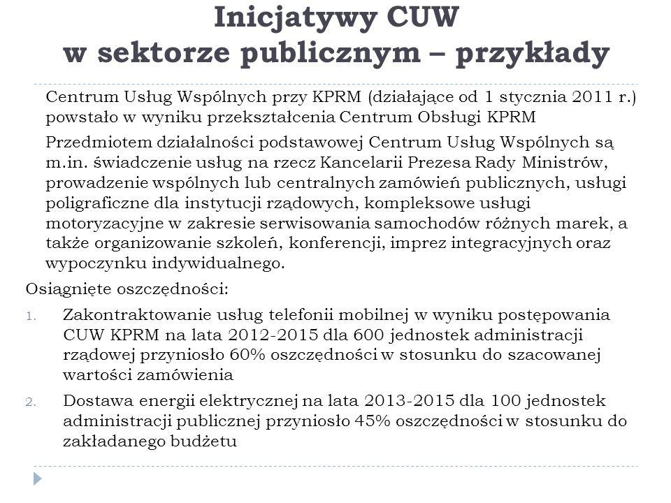 Inicjatywy CUW w sektorze publicznym – przykłady Centrum Usług Wspólnych przy KPRM (działające od 1 stycznia 2011 r.) powstało w wyniku przekształcenia Centrum Obsługi KPRM Przedmiotem działalności podstawowej Centrum Usług Wspólnych są m.in.