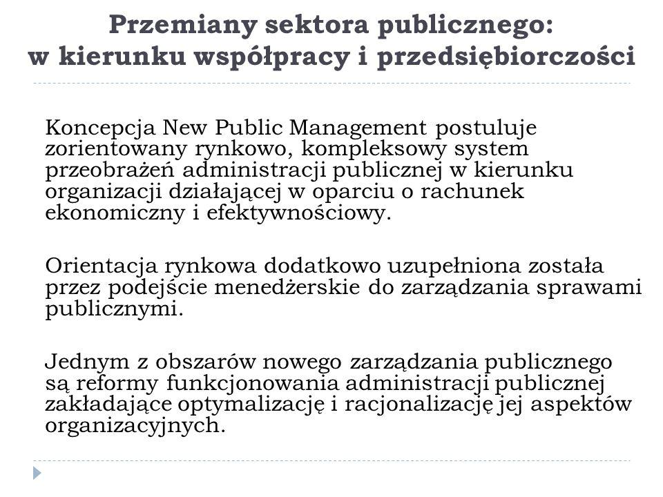 Przemiany sektora publicznego: w kierunku współpracy i przedsiębiorczości Koncepcja New Public Management postuluje zorientowany rynkowo, kompleksowy system przeobrażeń administracji publicznej w kierunku organizacji działającej w oparciu o rachunek ekonomiczny i efektywnościowy.