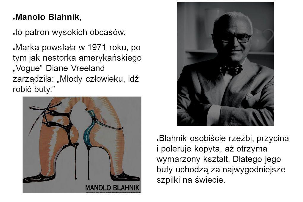 """● Manolo Blahnik, ● to patron wysokich obcasów. ● Marka powstała w 1971 roku, po tym jak nestorka amerykańskiego """"Vogue"""" Diane Vreeland zarządziła: """"M"""