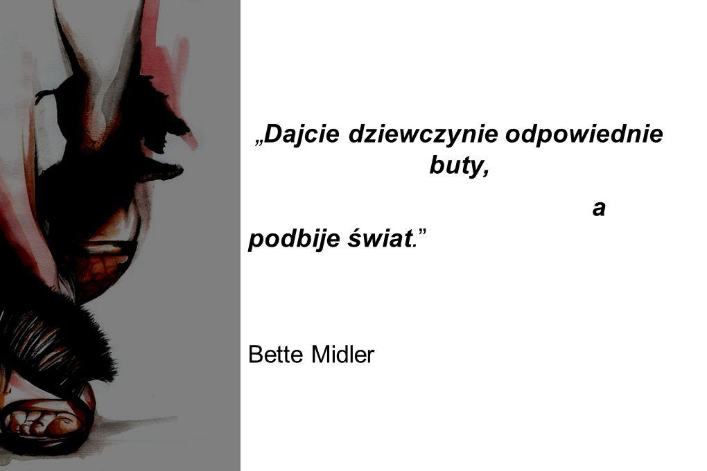 """""""Dajcie dziewczynie odpowiednie buty, a podbije świat."""" Bette Midler"""