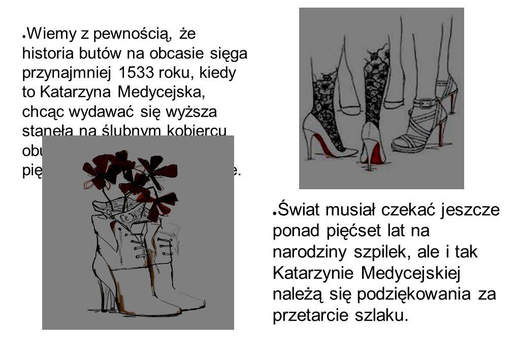 ● Wiemy z pewnością, że historia butów na obcasie sięga przynajmniej 1533 roku, kiedy to Katarzyna Medycejska, chcąc wydawać się wyższa stanęła na ślu