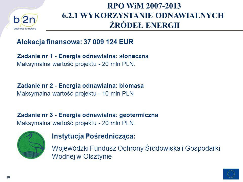 18 Alokacja finansowa: 37 009 124 EUR Zadanie nr 1 - Energia odnawialna: słoneczna Maksymalna wartość projektu - 20 mln PLN. Zadanie nr 2 - Energia od