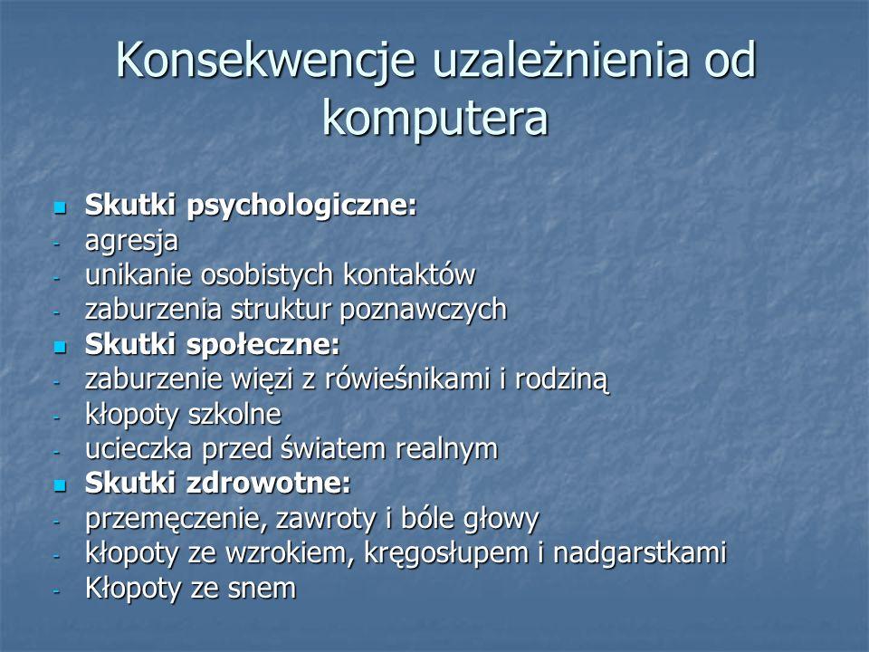 Konsekwencje uzależnienia od komputera Skutki psychologiczne: Skutki psychologiczne: - agresja - unikanie osobistych kontaktów - zaburzenia struktur p