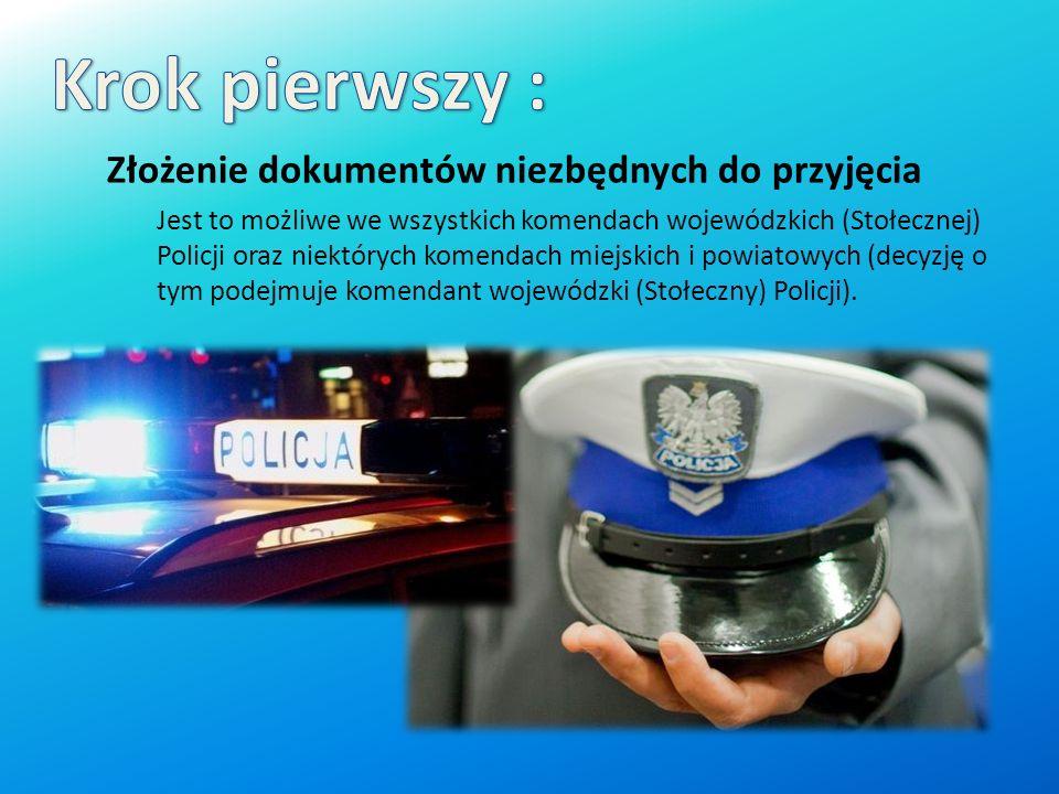 Złożenie dokumentów niezbędnych do przyjęcia Jest to możliwe we wszystkich komendach wojewódzkich (Stołecznej) Policji oraz niektórych komendach miejskich i powiatowych (decyzję o tym podejmuje komendant wojewódzki (Stołeczny) Policji).