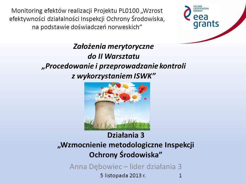 """Monitoring efektów realizacji Projektu PL0100 """"Wzrost efektywności działalności Inspekcji Ochrony Środowiska, na podstawie doświadczeń norweskich Działania 3 """"Wzmocnienie metodologiczne Inspekcji Ochrony Środowiska Anna Dębowiec – lider działania 3 5 listopada 2013 r."""
