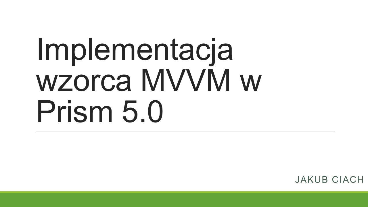 Implementacja wzorca MVVM w Prism 5.0 JAKUB CIACH