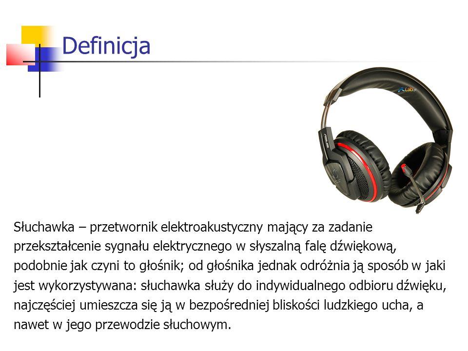 Definicja Słuchawka – przetwornik elektroakustyczny mający za zadanie przekształcenie sygnału elektrycznego w słyszalną falę dźwiękową, podobnie jak czyni to głośnik; od głośnika jednak odróżnia ją sposób w jaki jest wykorzystywana: słuchawka służy do indywidualnego odbioru dźwięku, najczęściej umieszcza się ją w bezpośredniej bliskości ludzkiego ucha, a nawet w jego przewodzie słuchowym.