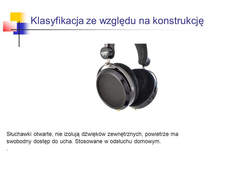 Klasyfikacja ze względu na konstrukcję Słuchawki otwarte, nie izolują dźwięków zewnętrznych, powietrze ma swobodny dostęp do ucha.