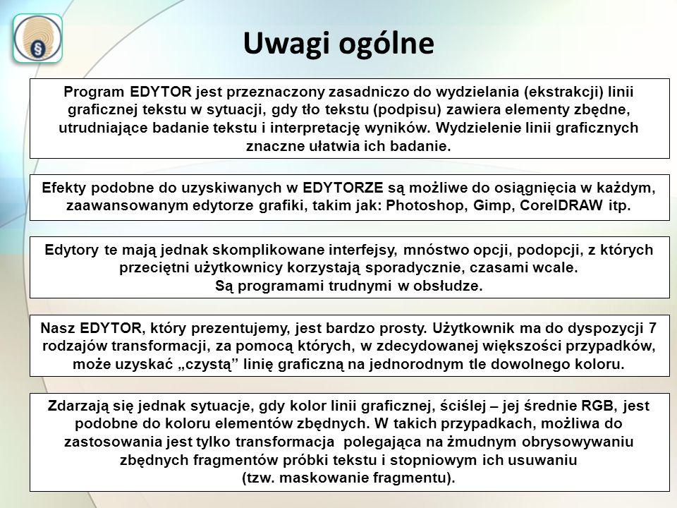Uwagi ogólne Program EDYTOR jest przeznaczony zasadniczo do wydzielania (ekstrakcji) linii graficznej tekstu w sytuacji, gdy tło tekstu (podpisu) zawiera elementy zbędne, utrudniające badanie tekstu i interpretację wyników.