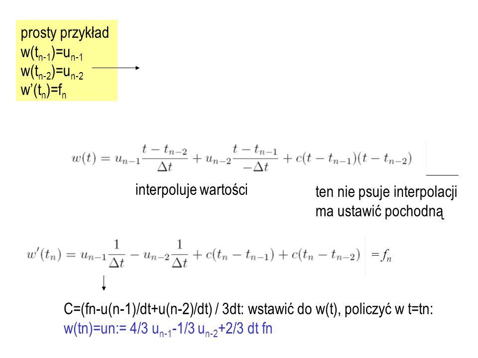 prosty przykład w(t n-1 )=u n-1 w(t n-2 )=u n-2 w'(t n )=f n interpoluje wartości ten nie psuje interpolacji ma ustawić pochodną C=(fn-u(n-1)/dt+u(n-2)/dt) / 3dt: wstawić do w(t), policzyć w t=tn: w(tn)=un:= 4/3 u n-1 -1/3 u n-2 +2/3 dt fn = f n