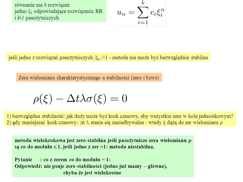 równanie ma k rozwiązań jedno  1 odpowiadające rozwiązaniu RR i k-1 pasożytniczych jeśli jedno z rozwiązań pasożytniczych |   |>1 - metoda nie może być bezwzględnie stabilna 1) bezwzględna stabilność: jak duży może być krok czasowy, aby wszystkie zera w kole jednostkowym.
