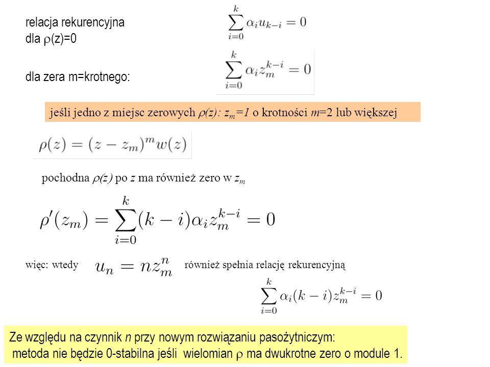 jeśli jedno z miejsc zerowych  (z): z m =1 o krotności m=2 lub większej pochodna  z  po z ma również zero w z m więc: wtedyrównież spełnia relację rekurencyjną relacja rekurencyjna dla  (z)=0 dla zera m=krotnego: Ze względu na czynnik n przy nowym rozwiązaniu pasożytniczym: metoda nie będzie 0-stabilna jeśli wielomian  ma dwukrotne zero o module 1.