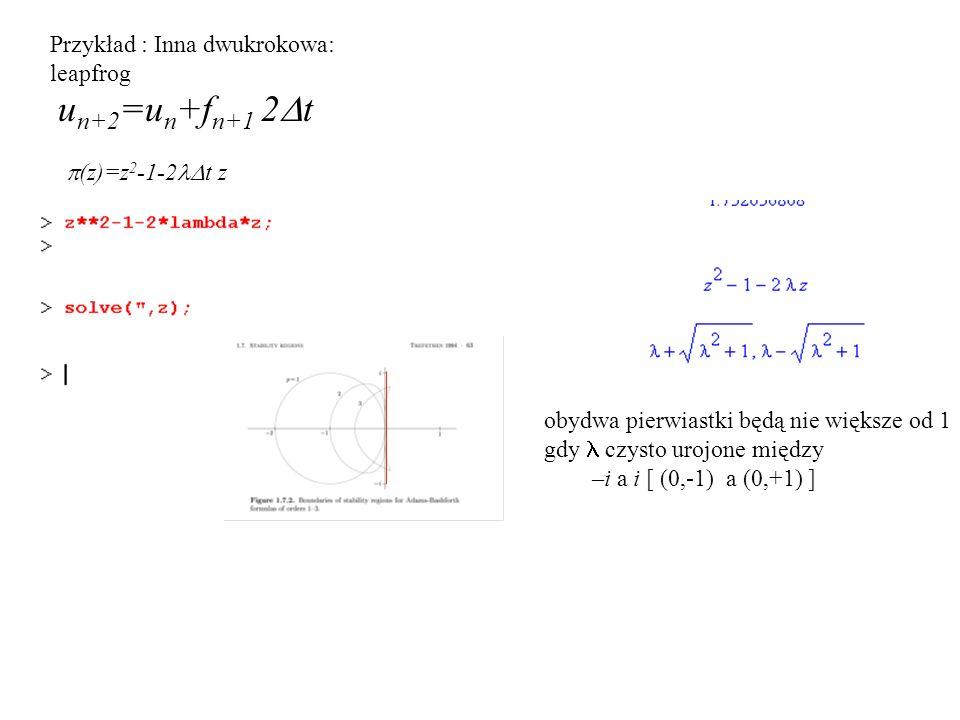 Przykład : Inna dwukrokowa: leapfrog u n+2 =u n +f n+1 2  t  (z)=z 2 -1-2  t z obydwa pierwiastki będą nie większe od 1 gdy czysto urojone między –i a i [ (0,-1) a (0,+1) ]