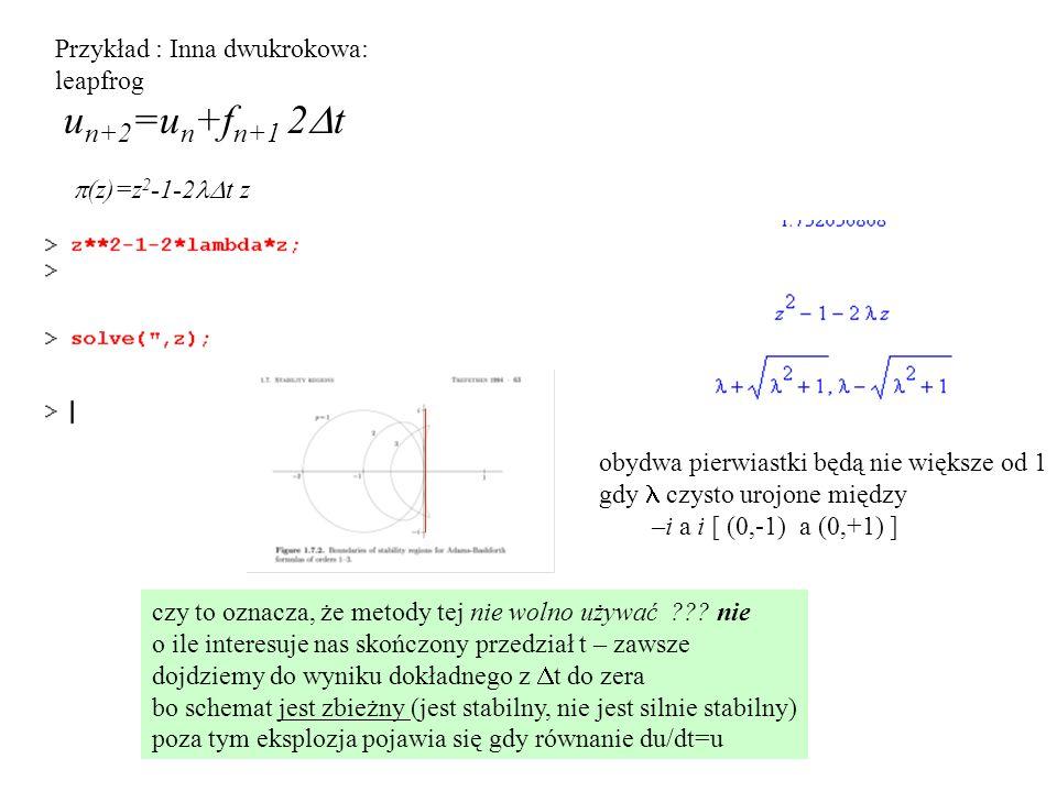 Przykład : Inna dwukrokowa: leapfrog u n+2 =u n +f n+1 2  t  (z)=z 2 -1-2  t z obydwa pierwiastki będą nie większe od 1 gdy czysto urojone między –i a i [ (0,-1) a (0,+1) ] czy to oznacza, że metody tej nie wolno używać .