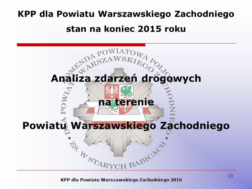 13 KPP dla Powiatu Warszawskiego Zachodniego stan na koniec 2015 roku KPP dla Powiatu Warszawskiego Zachodniego 2016 Analiza zdarzeń drogowych na terenie Powiatu Warszawskiego Zachodniego