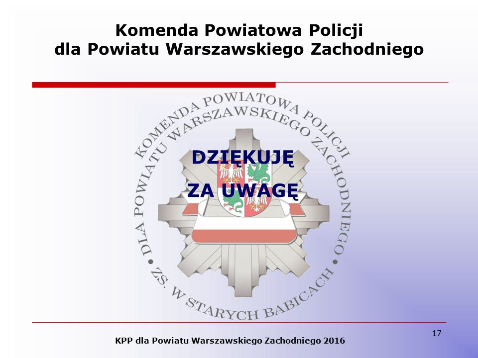 17 Komenda Powiatowa Policji dla Powiatu Warszawskiego Zachodniego DZIĘKUJĘ ZA UWAGĘ KPP dla Powiatu Warszawskiego Zachodniego 2016