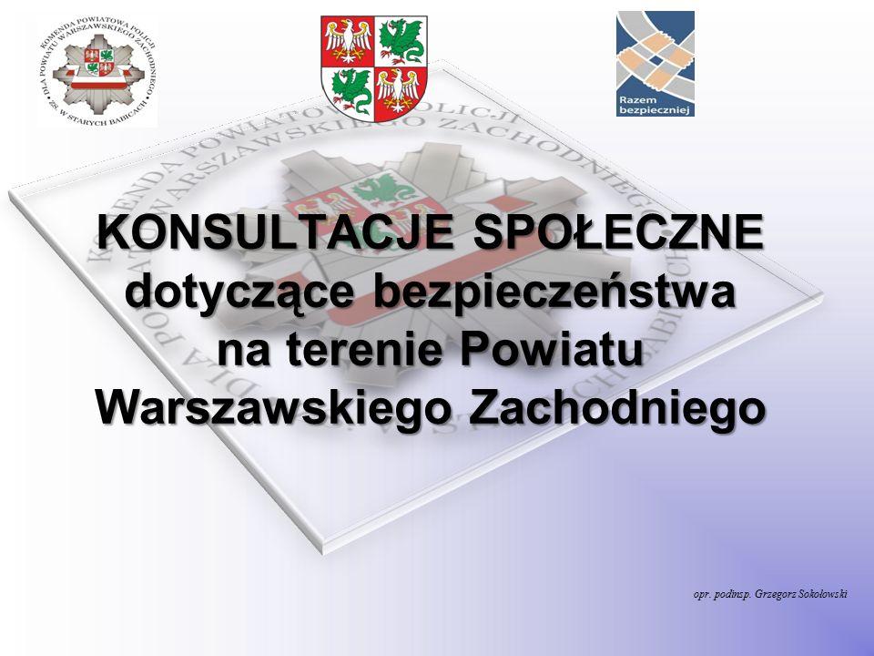 opr. podinsp. Grzegorz Sokołowski KONSULTACJE SPOŁECZNE dotyczące bezpieczeństwa na terenie Powiatu Warszawskiego Zachodniego