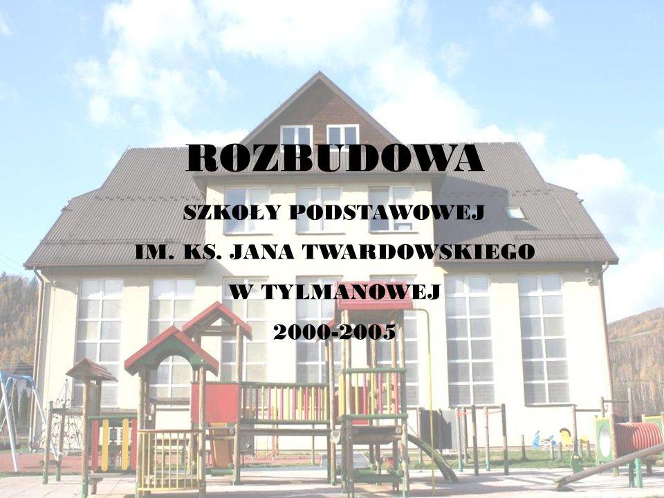 ROZBUDOWA SZKOŁY PODSTAWOWEJ IM. KS. JANA TWARDOWSKIEGO W TYLMANOWEJ 2000-2005