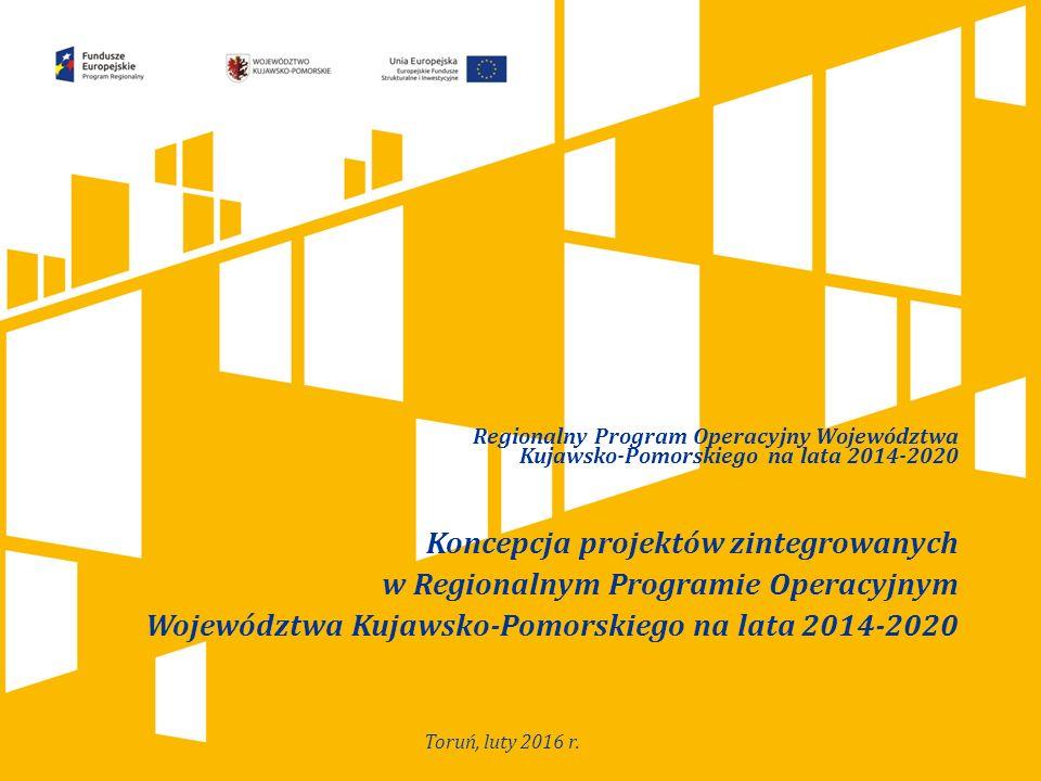 Regionalny Program Operacyjny Województwa Kujawsko-Pomorskiego na lata 2014-2020 Koncepcja projektów zintegrowanych w Regionalnym Programie Operacyjnym Województwa Kujawsko-Pomorskiego na lata 2014-2020 Toruń, luty 2016 r.