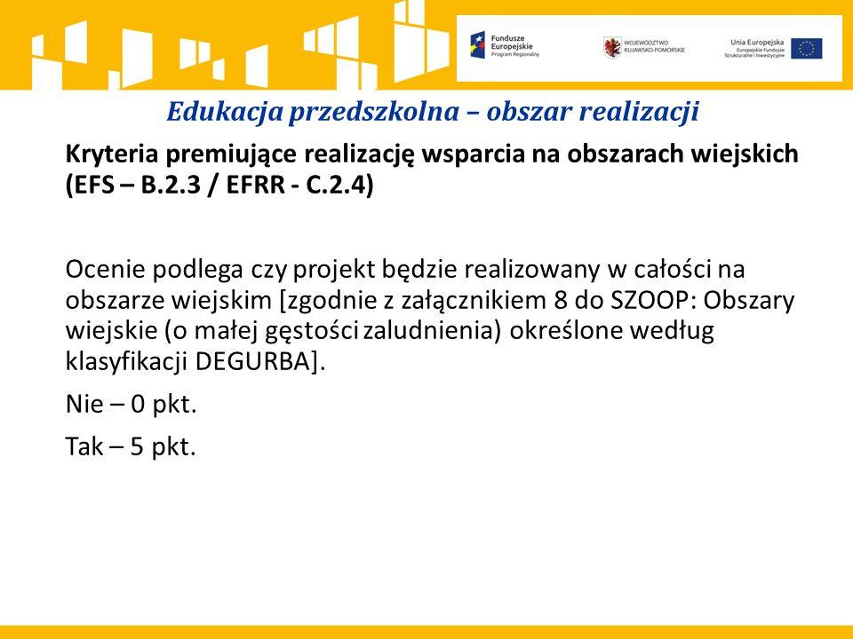 Edukacja przedszkolna – obszar realizacji Kryteria premiujące realizację wsparcia na obszarach wiejskich (EFS – B.2.3 / EFRR - C.2.4) Ocenie podlega czy projekt będzie realizowany w całości na obszarze wiejskim [zgodnie z załącznikiem 8 do SZOOP: Obszary wiejskie (o małej gęstości zaludnienia) określone według klasyfikacji DEGURBA].