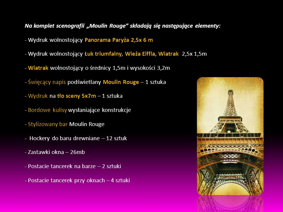"""Na komplet scenografii """"Moulin Rouge składają się następujące elementy: - Wydruk wolnostojący Panorama Paryża 2,5x 6 m - Wydruk wolnostojący Łuk triumfalny, Wieża Eiffla, Wiatrak 2,5x 1,5m - Wiatrak wolnostojący o średnicy 1,5m i wysokości 3,2m - Święcący napis podświetlany Moulin Rouge – 1 sztuka - Wydruk na tło sceny 5x7m – 1 sztuka - Bordowe kulisy wysłaniające konstrukcje - Stylizowany bar Moulin Rouge - Hockery do baru drewniane – 12 sztuk - Zastawki okna – 26mb - Postacie tancerek na barze – 2 sztuki - Postacie tancerek przy oknach – 4 sztuki"""