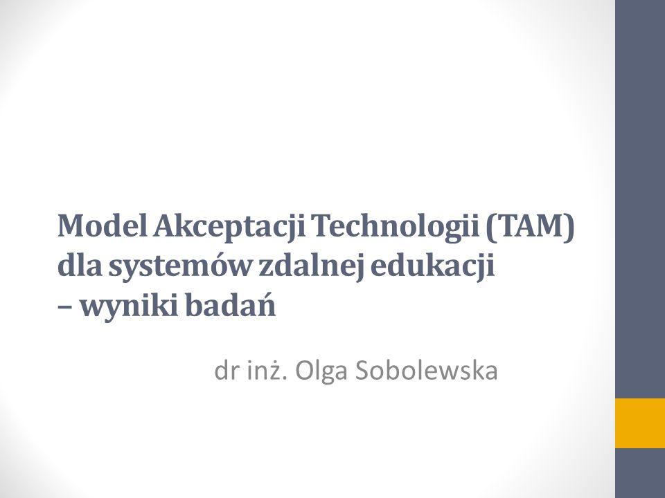 dr inż. Olga Sobolewska Model Akceptacji Technologii (TAM) dla systemów zdalnej edukacji – wyniki badań