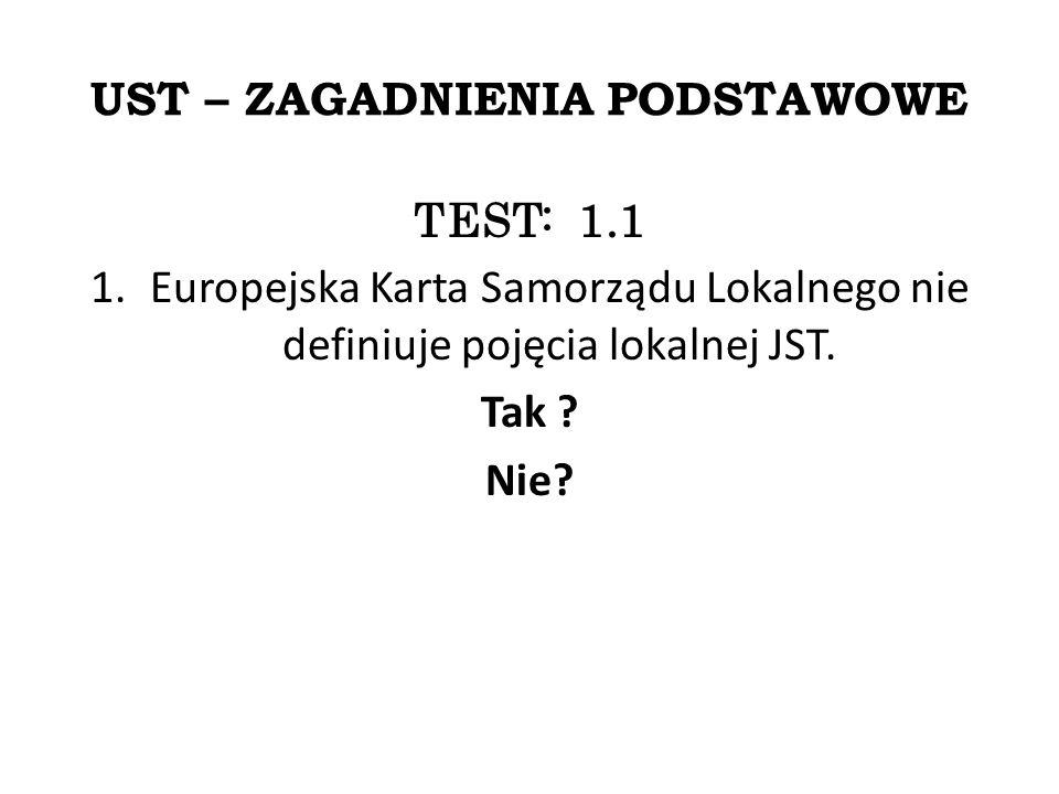 UST – ZAGADNIENIA PODSTAWOWE TEST: 1.1 1.Europejska Karta Samorządu Lokalnego nie definiuje pojęcia lokalnej JST.
