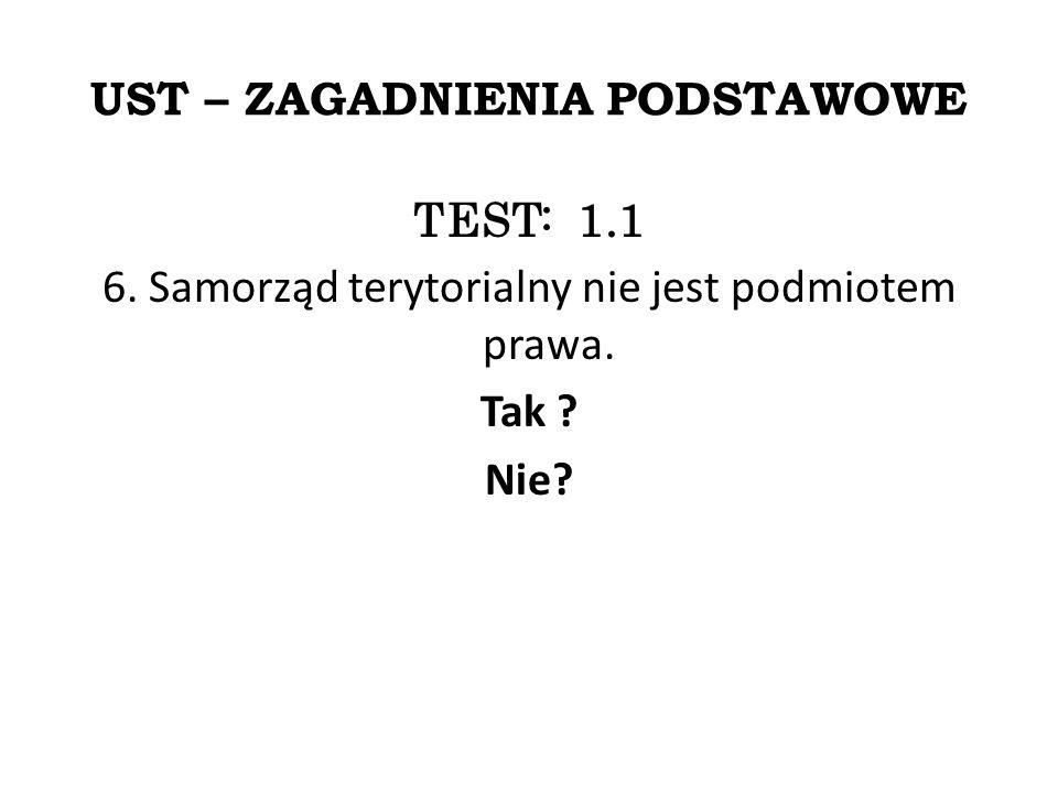 UST – ZAGADNIENIA PODSTAWOWE TEST: 1.1 6. Samorząd terytorialny nie jest podmiotem prawa.